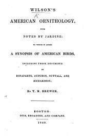 Wilson's American Ornithology, with notes by Jardine. To which is added, a synopsis of American birds, including those described by Bonaparte, Audubon, Nuttall and Richardson; by T. M. Brewer