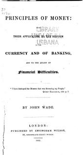 Principles of Money: With Their Application to the Reform of the Currency and of Banking, and to the Relief of Financial Difficulties