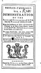 Physico-Theology: or, a Demonstration of the being and attributes of God, from his works of creation. Being the substance of XVI sermons preached in St. Mary le Bow-Church, London, at the Honble Mr. Boyle's Lectures, in the years 1711 and 1712. With large notes and many curious observations never before published