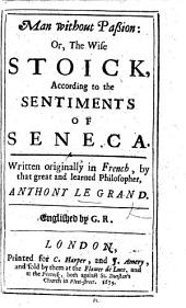 Man without Passion; or, the Wise Stoick, according to the sentiments of Seneca. ... Englished by G. R.