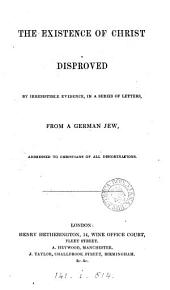 The existence of Christ disproved by irresistible evidence, in a series of letters, from a German Jew. [30 letters].