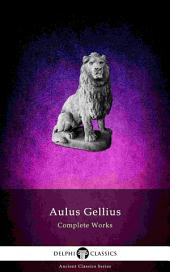 Delphi Complete Works of Aulus Gellius - 'The Attic Nights' (Illustrated)