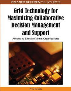 Grid Technology for Maximizing Collaborative Decision Management and Support  Advancing Effective Virtual Organizations Book