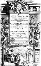 VLYSSIS ALDROVANDI PHILOSOPHI AC MEDICI BONONIENSIS Historiam Naturalem in Gymnasio Bononiensi Profitetis, ORNITHOLOGIAE HOC EST DE AVIBVS HISTORIAE LIBRI XII. AD CLEMENTEM VIII. PONT. OPT. MAX. CVM INDICE SEPTENDECIM LINGVARVM COPIOSISSIMO: Volume 1