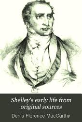 Shelley's Early Life from Original Sources: With Curious Incidents, Letters, and Writings, Now First Published Or Collected