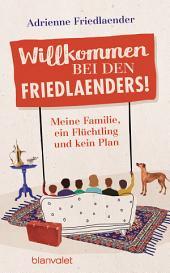 Willkommen bei den Friedlaenders!: Meine Familie, ein Flüchtling und kein Plan