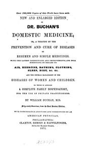 Dr. Buchan's Domestic Medicine: Or, A Treatise on the Prevention and Cure of Diseases by Regimen and Simple Medicines ... To which is Annexed a Complete Family Dispensatory, for the Use of Private Practitioners