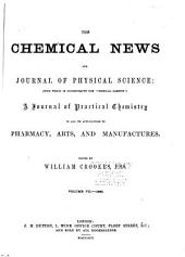 """The Chemical News and Journal of Industrial Science; with which is Incorporated the """"Chemical Gazette."""": A Journal of Practical Chemistry in All Its Applications to Pharmacy, Arts and Manufactures, Volumes 7-8"""