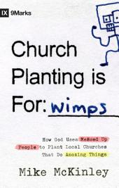 Church Planting Is for Wimps: How God Uses Messed-up People to Plant Ordinary Churches That Do Extraordinary Things