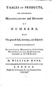 Tables of Products: For Performing Multiplication and Division of Numbers, with the Greatest of Ease, Certainty, and Dispatch: Calculated for the Use and Relief of Accomptants, Merchants, Surveyors, Mathematicians, and All Persons Concerned in Numbers