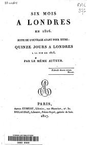 Six mois à Londres en 1816: suite de l'ouvrage ayant pour titre: Quinze jours à Londres à la fin de 1815