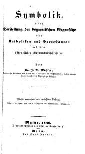 Symbolik: oder Darstellung der dogmatischen Gegensätze der Katholiken und Protestanten nach ihren öffentlichen Bekenntnisschriften
