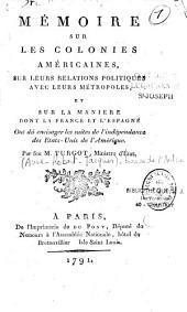 Mémoire sur les colonies américaines, sur leurs relations politiques avec leurs métropoles, et sur la manière dont la France et l'Espagne ont dû envisager les suites de l'indépendance des Etas-Unis de l'Amérique. Par feu M. Turgot,...