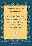 Bericht Über Die Gemeinde-Verwaltung Der Stadt Berlin in Den Jahren 1861 Bis 1876, Vol. 1 (Classic Reprint)
