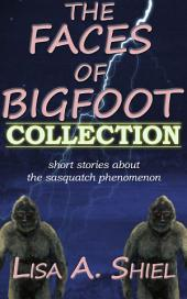 Faces of Bigfoot Collection: Short Stories about the Sasquatch Phenomenon