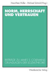 Norm, Herrschaft und Vertrauen: Beiträge zu James S. Colemans Grundlagen der Sozialtheorie