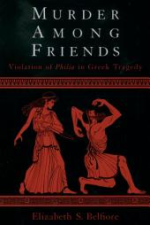 Murder among Friends : Violation of Philia in Greek Tragedy: Violation of Philia in Greek Tragedy