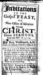 Invitations to the Gospel Feast, or, Free offers of salvation through Christ. Eleven sermons, from Luke XIV. 16-24