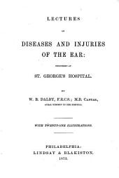 Lectures on Diseases and Injuries of the Ear: Delivered at St. George's Hospital