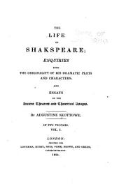 The Life of Shakespeare: Enquiries Into the Originality of His Dramatic Plots and Characters; and Essays on the Ancient Theatres and Theatrical Usages, Volume 1