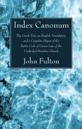 Index Canonum: The Greek Text, an English Translation, and a Complete Digest of the Entire Code of Canon Law of the Undivided Primitive Church