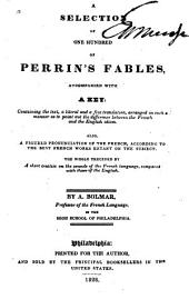 A Selection of One Hundred of Perrin's Fables: Accompanied with a Key, Containing the Text, a Literal and a Free Translation Arranged in Such a Manner as to Point Out the Difference Between the French and the English Idiom : Also a Figured Pronunciation of the French, According to the Best French Works Extant on the Subject : the Whole Preceded by a Short Treatise on the Sounds of the French Language, Compared with Those of the English