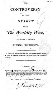 The controversy of the spirit with the worldly wise, as given through Joanna Southcott. [With] A continuation of The controversy with the worldly wise: Volumes 1-2