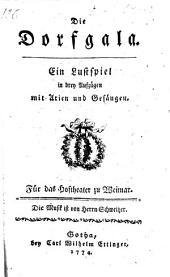 Die Dorfgala. Ein Lustspiel [in prose] in drey Aufzügen mit Arien und Gesangen