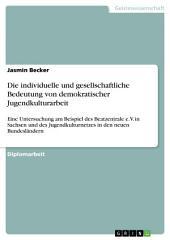 Die individuelle und gesellschaftliche Bedeutung von demokratischer Jugendkulturarbeit: Eine Untersuchung am Beispiel des Beatzentrale e.V. in Sachsen und des Jugendkulturnetzes in den neuen Bundesländern
