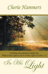"""In His Light: A 60-Day Devotional to Help You """"Walk in the Light as He Is in the Light"""" (I John 1:7)"""