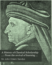A History of Classical Scholarship ...: From the revival of learning to the end of the eighteenth century (in Italy, France, England, and the Netherlands)