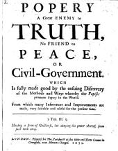 Popery a Great Enemy to Truth, no friend to peace, or civil-government. Which is fully made good by the ensuing discovery of the methods and ways whereby the Papists promote Popery in the world, etc