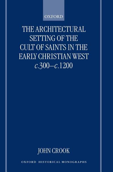 Download The Architectural Setting of the Cult of Saints in the Early Christian West c 300 c 1200 Book