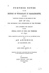 Further Notes on the History of Witchcraft in Massachusetts: Containing Additional Evidence of the Passage of the Act of 1711, for Reversing the Attainders of the Witches; Also, Affirming the Legality of the Special Court of Oyer and Terminer of 1692: with ... an Appendix of Documents, Etc