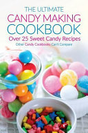 The Ultimate Candy Making Cookbook - Over 25 Sweet Candy Recipes