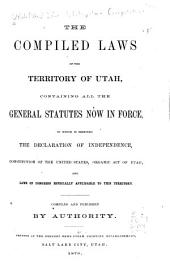 The Compiled Laws of the Territory of Utah: Containing All the General Statutes Now in Force, to which is Prefixed the Declaration of Independence, Constitution of the United States, Organic Act of Utah, and Laws of Congress Especially Applicable to this Territory