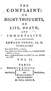 The Complaint: Or Night-Thoughts, On Life, Death, And Immortality: To which are Added The Last Day, A Poem, The Force Of Religion; Or, Vanquished'd Love, A Poem ...