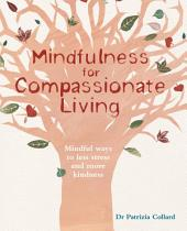 Mindfulness for Compassionate Living: Mindful Ways to Less Stress and More Kindness
