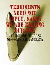 Terrorists Need Not Apply, Sadly We Are Killing Our Own - A Timeline of Mass Shootings In America