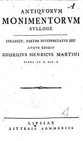 Antiquorum monimentorum sylloge collegit, partim interpretatus est atque edidit Georgius Henricus Martini ..
