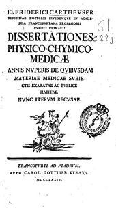 Io. Friderici Cartheuser ... Dissertationes physico-medicae-chymico-medicae annis nuperis de quibusdam materiae medicae subiectis exaratae ac publice habitae ...