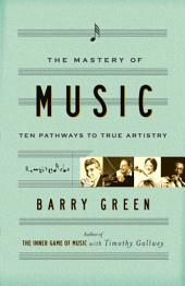 The Mastery of Music: Ten Pathways to True Artistry