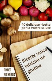 Ricette Senza Latticini Né Glutine - 40 Deliziose Ricette Per La Vostra Salute