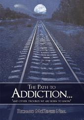 "The Path to Addiction...: ""And Other Troubles We Are Born to Know."""