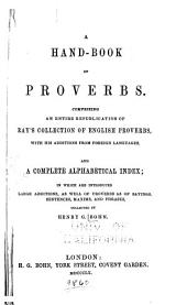 A Hand-book of Proverbs: Comprising an Entire Republication of Ray's Collection of English Proverbs, with His Additions from Foreign Languages : and an Alphabetical Index, in which are Introduced Large Additions, as Well of Proverbs as of Sayings, Sentences, Maxims, and Phrases