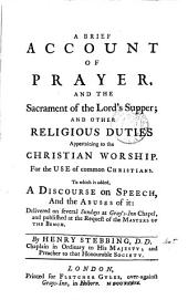 A Brief Account of Prayer, and the Sacrament of the Lord's Supper; and Other Religious Duties Appertaining to the Christian Worship: For the Use of Common Christians. To which is Added, a Discourse on Speech, and the Abuses of It: Delivered on Several Sundays at Gray's-Inn Chapel, and Published at the Request of the Masters of the Bench