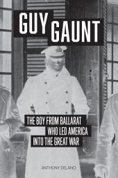 Guy Gaunt: The Boy From Ballarat Who Talked America Into the Great War