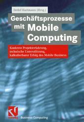 Geschäftsprozesse mit Mobile Computing: Konkrete Projekterfahrung, technische Umsetzung, kalkulierbarer Erfolg des Mobile Business