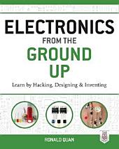 Electronics from the Ground Up: Learn by Hacking, Designing, and Inventing