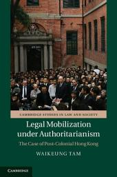 Legal Mobilization under Authoritarianism: The Case of Post-Colonial Hong Kong